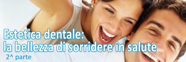 Estetica dentale – parte 2^ La bocca ed il sorriso trasmettono sensazioni di bellezza, salute, ordine, pulizia, integrità e cura