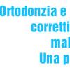 Ortodonzia e apparecchi correttivi contro le malocclusioni. Una panoramica.